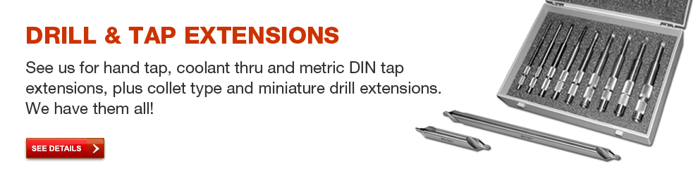 Drill & Tap Extensions - See us for hand tap, coolant thru and metric DIN tap extensions, plus collet type and miniature drill extensions.  We have them all!